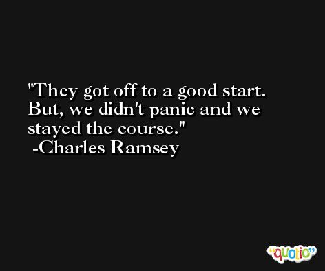 They got off to a good start. But, we didn't panic and we stayed the course. -Charles Ramsey