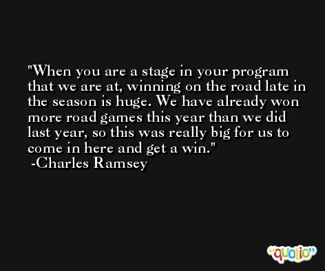 When you are a stage in your program that we are at, winning on the road late in the season is huge. We have already won more road games this year than we did last year, so this was really big for us to come in here and get a win. -Charles Ramsey