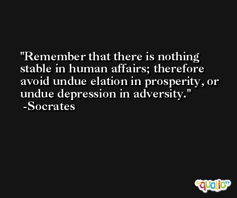 Remember that there is nothing stable in human affairs; therefore avoid undue elation in prosperity, or undue depression in adversity. -Socrates