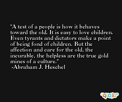 A test of a people is how it behaves toward the old. It is easy to love children. Even tyrants and dictators make a point of being fond of children. But the affection and care for the old, the incurable, the helpless are the true gold mines of a culture. -Abraham J. Heschel