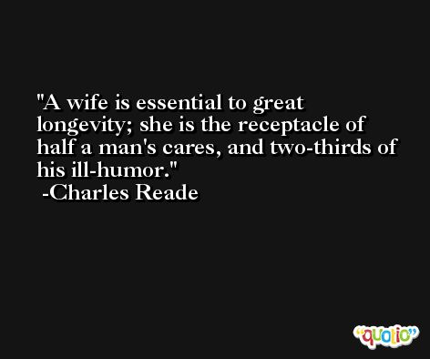 A wife is essential to great longevity; she is the receptacle of half a man's cares, and two-thirds of his ill-humor. -Charles Reade