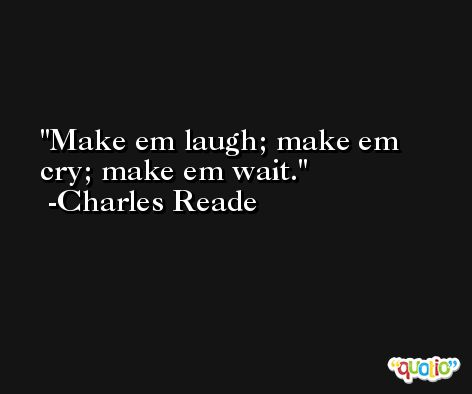 Make em laugh; make em cry; make em wait. -Charles Reade