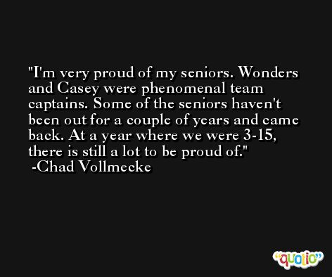 I'm very proud of my seniors. Wonders and Casey were phenomenal team captains. Some of the seniors haven't been out for a couple of years and came back. At a year where we were 3-15, there is still a lot to be proud of. -Chad Vollmecke
