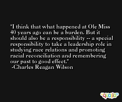 I think that what happened at Ole Miss 40 years ago can be a burden. But it should also be a responsibility -- a special responsibility to take a leadership role in studying race relations and promoting racial reconciliation and remembering our past to good effect. -Charles Reagan Wilson