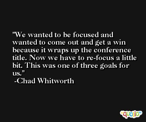 We wanted to be focused and wanted to come out and get a win because it wraps up the conference title. Now we have to re-focus a little bit. This was one of three goals for us. -Chad Whitworth