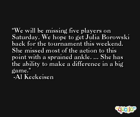We will be missing five players on Saturday. We hope to get Julia Borowski back for the tournament this weekend. She missed most of the action to this point with a sprained ankle. ... She has the ability to make a difference in a big game. -Al Keckeisen