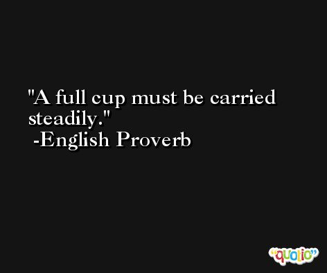 A full cup must be carried steadily. -English Proverb