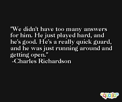 We didn't have too many answers for him. He just played hard, and he's good. He's a really quick guard, and he was just running around and getting open. -Charles Richardson