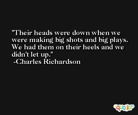 Their heads were down when we were making big shots and big plays. We had them on their heels and we didn't let up. -Charles Richardson