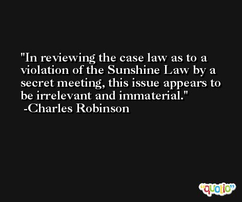In reviewing the case law as to a violation of the Sunshine Law by a secret meeting, this issue appears to be irrelevant and immaterial. -Charles Robinson