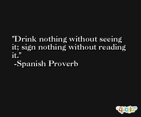 Drink nothing without seeing it; sign nothing without reading it. -Spanish Proverb