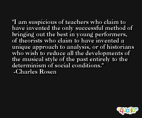 I am suspicious of teachers who claim to have invented the only successful method of bringing out the best in young performers, of theorists who claim to have invented a unique approach to analysis, or of historians who wish to reduce all the developments of the musical style of the past entirely to the determinism of social conditions. -Charles Rosen