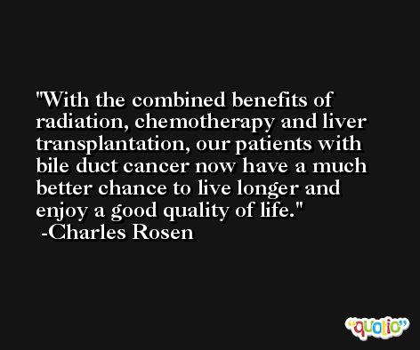 With the combined benefits of radiation, chemotherapy and liver transplantation, our patients with bile duct cancer now have a much better chance to live longer and enjoy a good quality of life. -Charles Rosen