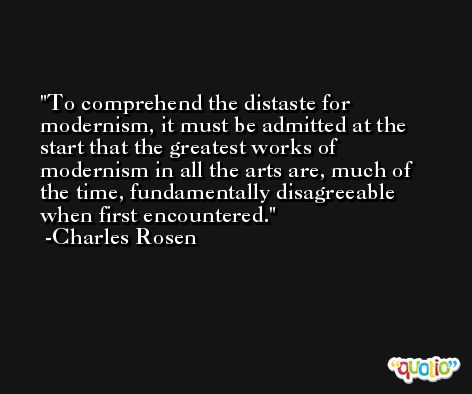 To comprehend the distaste for modernism, it must be admitted at the start that the greatest works of modernism in all the arts are, much of the time, fundamentally disagreeable when first encountered. -Charles Rosen