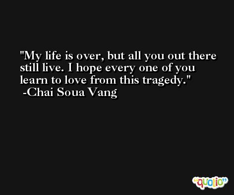 My life is over, but all you out there still live. I hope every one of you learn to love from this tragedy. -Chai Soua Vang
