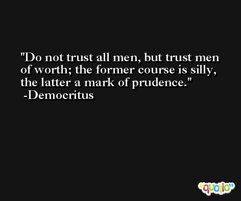 Do not trust all men, but trust men of worth; the former course is silly, the latter a mark of prudence. -Democritus