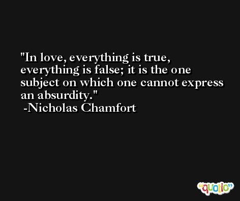 In love, everything is true, everything is false; it is the one subject on which one cannot express an absurdity. -Nicholas Chamfort
