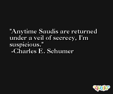 Anytime Saudis are returned under a veil of secrecy, I'm suspicious. -Charles E. Schumer
