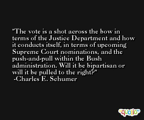 The vote is a shot across the bow in terms of the Justice Department and how it conducts itself, in terms of upcoming Supreme Court nominations, and the push-and-pull within the Bush administration. Will it be bipartisan or will it be pulled to the right? -Charles E. Schumer