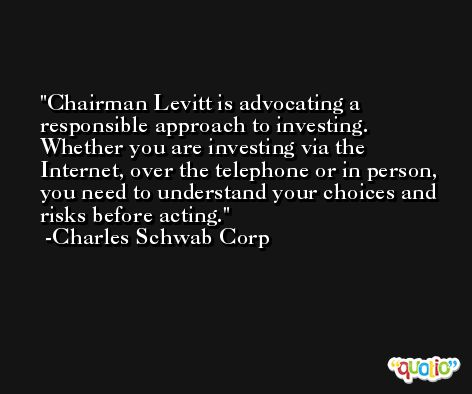 Chairman Levitt is advocating a responsible approach to investing. Whether you are investing via the Internet, over the telephone or in person, you need to understand your choices and risks before acting. -Charles Schwab Corp