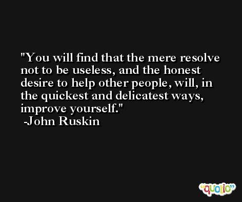 You will find that the mere resolve not to be useless, and the honest desire to help other people, will, in the quickest and delicatest ways, improve yourself. -John Ruskin