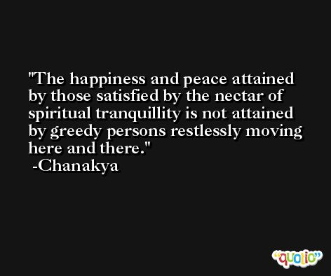 The happiness and peace attained by those satisfied by the nectar of spiritual tranquillity is not attained by greedy persons restlessly moving here and there. -Chanakya