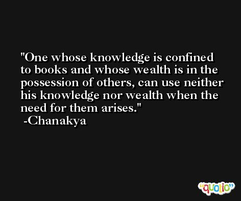 One whose knowledge is confined to books and whose wealth is in the possession of others, can use neither his knowledge nor wealth when the need for them arises. -Chanakya