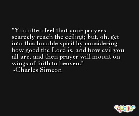 You often feel that your prayers scarcely reach the ceiling; but, oh, get into this humble spirit by considering how good the Lord is, and how evil you all are, and then prayer will mount on wings of faith to heaven. -Charles Simeon
