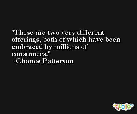 These are two very different offerings, both of which have been embraced by millions of consumers. -Chance Patterson