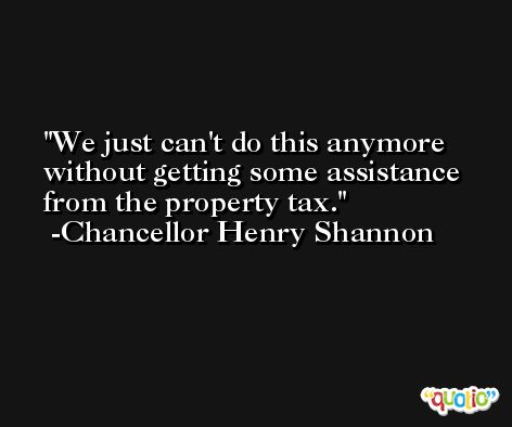 We just can't do this anymore without getting some assistance from the property tax. -Chancellor Henry Shannon