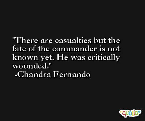 There are casualties but the fate of the commander is not known yet. He was critically wounded. -Chandra Fernando