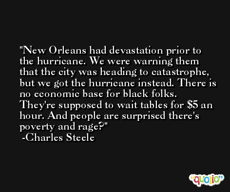 New Orleans had devastation prior to the hurricane. We were warning them that the city was heading to catastrophe, but we got the hurricane instead. There is no economic base for black folks. They're supposed to wait tables for $5 an hour. And people are surprised there's poverty and rage? -Charles Steele