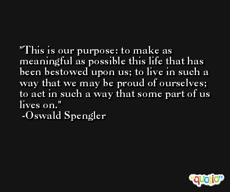 This is our purpose: to make as meaningful as possible this life that has been bestowed upon us; to live in such a way that we may be proud of ourselves; to act in such a way that some part of us lives on. -Oswald Spengler