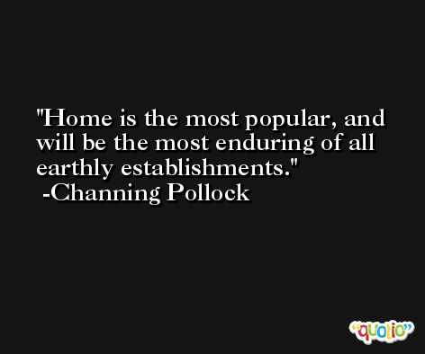 Home is the most popular, and will be the most enduring of all earthly establishments. -Channing Pollock