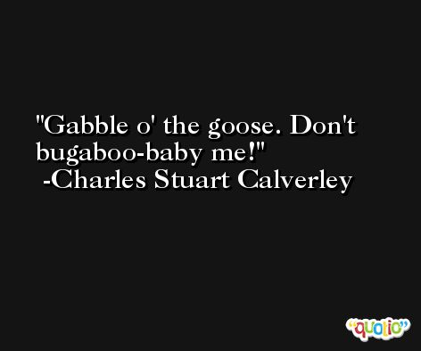 Gabble o' the goose. Don't bugaboo-baby me! -Charles Stuart Calverley