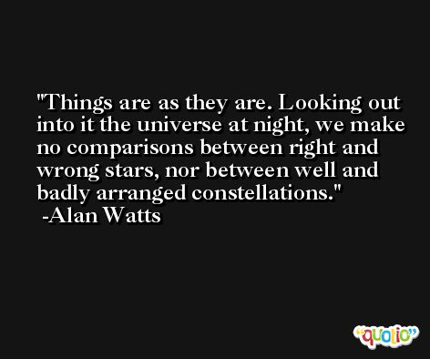 Things are as they are. Looking out into it the universe at night, we make no comparisons between right and wrong stars, nor between well and badly arranged constellations. -Alan Watts