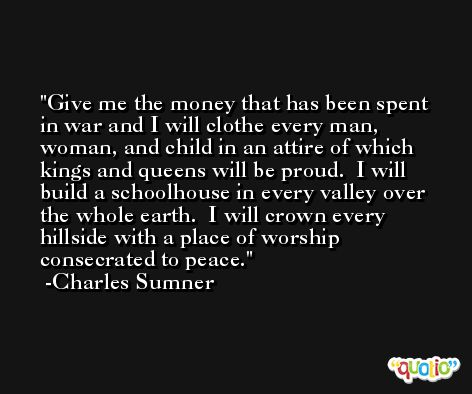 Give me the money that has been spent in war and I will clothe every man, woman, and child in an attire of which kings and queens will be proud.  I will build a schoolhouse in every valley over the whole earth.  I will crown every hillside with a place of worship consecrated to peace. -Charles Sumner