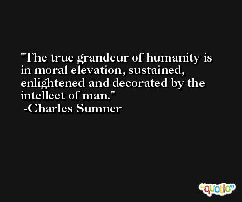 The true grandeur of humanity is in moral elevation, sustained, enlightened and decorated by the intellect of man. -Charles Sumner