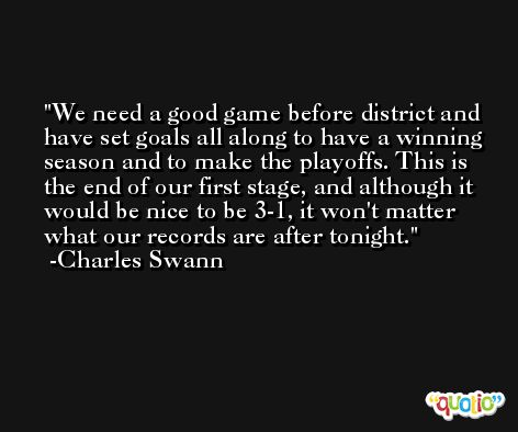We need a good game before district and have set goals all along to have a winning season and to make the playoffs. This is the end of our first stage, and although it would be nice to be 3-1, it won't matter what our records are after tonight. -Charles Swann