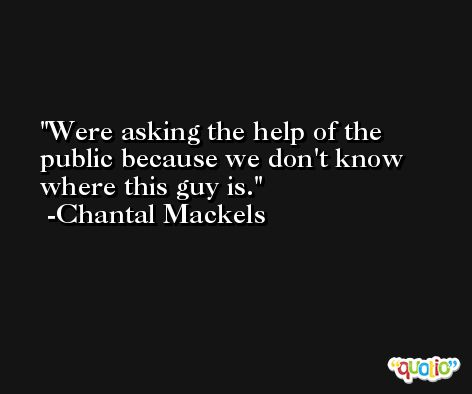 Were asking the help of the public because we don't know where this guy is. -Chantal Mackels