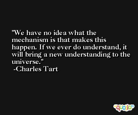 We have no idea what the mechanism is that makes this happen. If we ever do understand, it will bring a new understanding to the universe. -Charles Tart