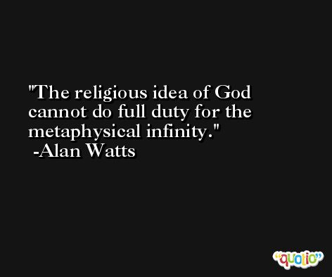 The religious idea of God cannot do full duty for the metaphysical infinity. -Alan Watts