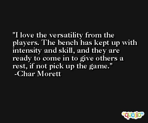 I love the versatility from the players. The bench has kept up with intensity and skill, and they are ready to come in to give others a rest, if not pick up the game. -Char Morett