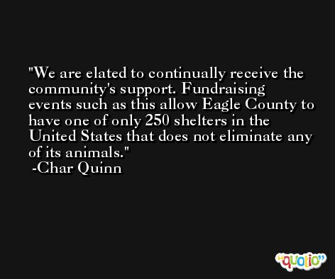 We are elated to continually receive the community's support. Fundraising events such as this allow Eagle County to have one of only 250 shelters in the United States that does not eliminate any of its animals. -Char Quinn