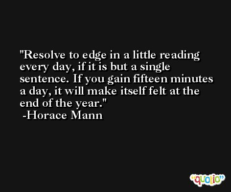 Resolve to edge in a little reading every day, if it is but a single sentence. If you gain fifteen minutes a day, it will make itself felt at the end of the year. -Horace Mann