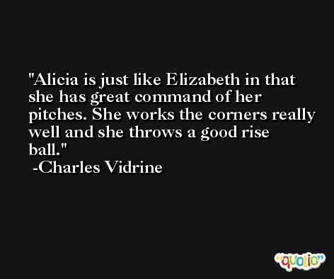 Alicia is just like Elizabeth in that she has great command of her pitches. She works the corners really well and she throws a good rise ball. -Charles Vidrine