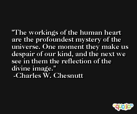 The workings of the human heart are the profoundest mystery of the universe. One moment they make us despair of our kind, and the next we see in them the reflection of the divine image. -Charles W. Chesnutt