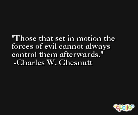 Those that set in motion the forces of evil cannot always control them afterwards. -Charles W. Chesnutt