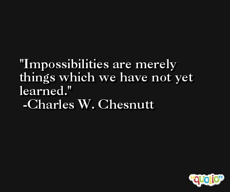 Impossibilities are merely things which we have not yet learned. -Charles W. Chesnutt