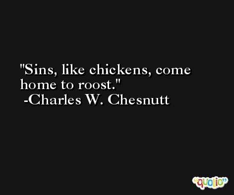 Sins, like chickens, come home to roost. -Charles W. Chesnutt